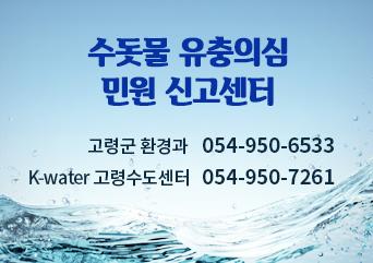 수돗물 유충의심 민원 신고센터 고령군 환경과 : 054-950-6533 K-water 고령수도센터 : 054-950-7261